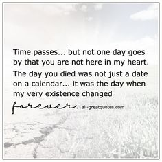 Time passes, but not one day goes by that you are not here in my heart. The day you died was not just a date on a calendar, it was the day when my very existence changed forever. Spouse Quotes, Dad Quotes, Life Quotes, Missing You Quotes, Quotes To Live By, I Miss My Mom, Miss You Daddy, Grief Poems, Mom Died