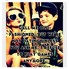 Call me old fashioned, but we're not dating unless you ask me. I refuse to play…