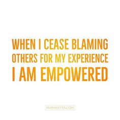 Todays Mantra: When I cease blaming others for my experience I AM Empowered.  #iam #mantra #empowered #selfresponsibility #selfreflection #affirmation #meditation #intention #prayer