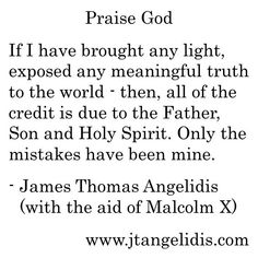 #Light, #Truth, #Praise, #God, #Father, #Son, #Jesus, #Christ, #Lord, #Master, #Teacher, #HolySpirit, #Holy, #Spirit, #dark, #world, #mistakes, #sins, #mine, #human, #inspired by #MalcolmX, #FinalThoughts in #AutobiographyOfMalcolmX, #America, #BlackAmerica, #religion, #HierarchyOfTruths, #humility, #TheAlmighty