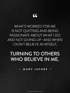 """""""What's worked for me is not quitting and being passionate about what I do and not giving up--and when I don't believe in myself, turning to others who believe in me."""" - Marc Jacobs // #WWWQuotesToLiveBy"""