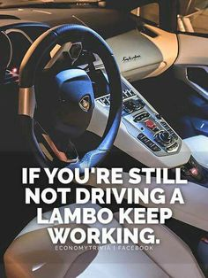 IF YOU'RE STILL NOT DRIVING A LAMBORGHINI  KEEP WORKING