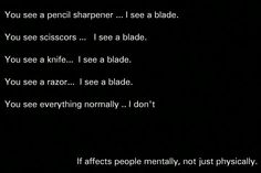People need to realize this. They wonder why it's hard to explain. This is true. Anything sharp goes back to me thinking about the self-harm. How I Feel, How Are You Feeling, Sad Quotes, Life Quotes, Depression Quotes, Depression Problems, Understanding Anxiety, Anxiety Help, Deep Thoughts