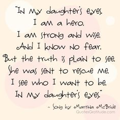 Art In my daughters eyes,I am a hero, I am strong and wise, And I know no fear, But the truth is plain to see, She was sent to rescue me, I see who I want to be, In my daughters eyes.  ~ song by Martina McBride, quote, quotes about daughters quotes about moms and daughters daughter-quotes
