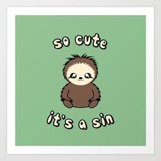"""""""So Cute It's A Sin"""" Art Print Cute sloth vector art and quote by SlothgirlArt of the deadliest sin Sold here on tshirts and more: www.redbubble.com/people/slothgirlart and www.society6.com/slothgirlart"""