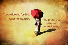 You are looking for God.  That is the problem.  The God in you is the one who is looking.  #Molavi ( a. k. a. #Rumi )