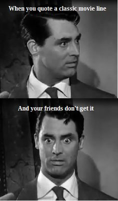 So true! Cary Grant in Arsenic and Old Lace(1944)