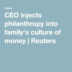 CEO injects philanthropy into family's culture of money   Reuters