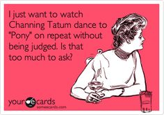 Funny TV Ecard: I just want to watch Channing Tatum dance to 'Pony' on repeat without being judged. Is that too much to ask?