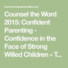 Counsel the Word 2015:  Confident Parenting - Confidence in the Face of Strong Willed Children « TGC | The Gospel Coalition