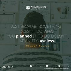 """Just because something doesn't do what you planned it to do doesn't mean it's useless.""  --Thomas Edison"