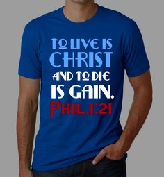 To live is Christ, to die is gain. Philippians 1:21 Christian T shirt by Kingdom-Tee http://kingdomtee.indigoclothing.com