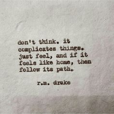 Don't think. R M Drake feel the path like home Charles Bukowski, Pretty Words, Beautiful Words, Beautiful Live, Beautiful Poetry, True Words, Great Quotes, Quotes To Live By, Inspiring Quotes