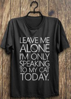 Funny Cat T Shirt, Im Only Speaking To My Cat Today, funny shirt instagram shirts, tumblr shirts, fashion tops, rad tops by TrendingTops on Etsy https://www.etsy.com/listing/209699201/funny-cat-t-shirt-im-only-speaking-to-my