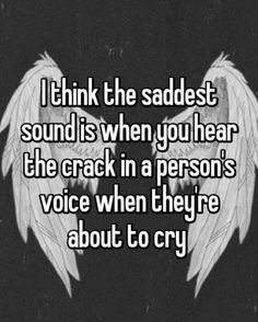 I think the saddest sound is when you hear the crack in a person's voice when they're about to cry I hate when this happens because people tell me they are fine and I hear that crack and it breaks me inside Whisper Quotes, Whisper Confessions, Depression Quotes, Depression Love, Heartbroken Quotes, Mood Quotes, Reality Quotes, Cute Quotes, Girl Quotes