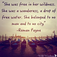 """She was free in her wildness. She was a wanderess, a drop of free water. She belonged to no man, and to no city."" -Roman Payne, Travel Quotes"