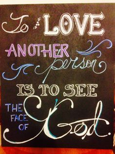 To love another person is to see the face of God. -Victor Hugo, Les Mis