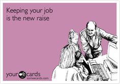Keeping your job is the new raise.