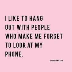 I like to hang out with people who make me forget to look at my phone