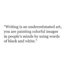 writing is and underestimated art, you are painting colourful images in people's minds by using words of black and white