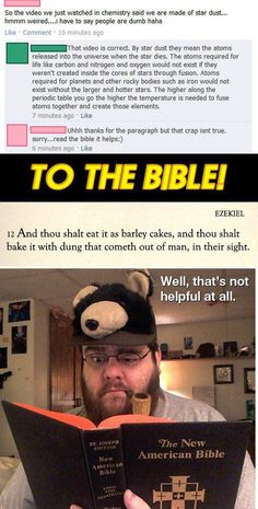 Ezekiel 4:12 And thou shalt eat it as barley cakes, and thou shalt bake it with dung that cometh out of man, in their sight.