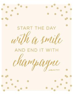 """""""Start the day with a smile and end it with champagne"""""""