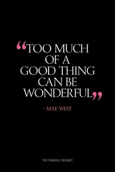 Too much of a good thing can be wonderful. - Mae West #VictoriasSecret #quotes