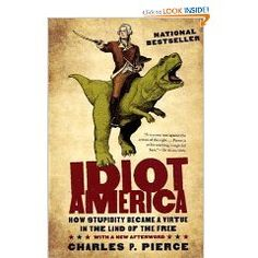 idiot america: how stupidity became a virtue in the land of the free by charles pierce
