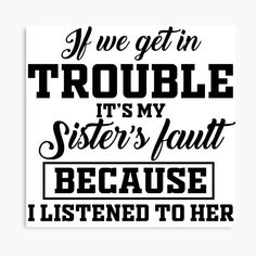 'If We Get In Trouble Its My Sisters Fault Because I Listened To Her' Photographic Print by Sisters Book, Badass Aesthetic, Super Dad, Aunt, Love You, Canvas Prints, Feelings, Words, Awesome