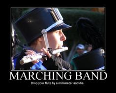 marching band problems. YESSSSSS  Drop your flute angle one millimeter and die!