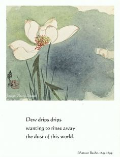 Basho: Dew drips drips wanting to rinse away the dust of this world. Zen Quotes, Wise Quotes, Poetry Quotes, Spiritual Quotes, Famous Quotes, Japanese Poem, Japanese Art, Very Short Poems, Celestine Prophecy