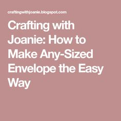 Crafting with Joanie: How to Make Any-Sized Envelope the Easy Way