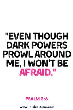Even though dark powers prowl around me, I won't be afraid. Psalm 3:6
