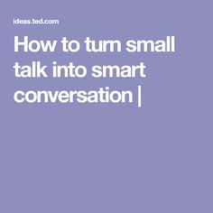 How to turn small talk into smart conversation |