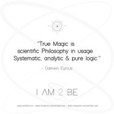 "Philosophy ""True Magic is  scientific Philosophy in usage.  Systematic, analytic & pure logic."" - Damien Eynius ________________________________. #philosophy #spirituality #mentalism #cognition #consciousness #conscience #transformation #attraction #chakras #floweroflife #soul #spiritual #manifestation #gnostic #yoga #kundalini #knowledge #quantum #intuition #merkaba #dnahealing #healing ________________________________. #IAM2BE ♾ ""In tuition of the dividual transformation"
