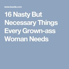 16 Nasty But Necessary Things Every Grown-ass Woman Needs