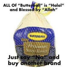 DO NOT BUY BUTTERBALL BRAND!!! YOU WILL BE SUPPORTING OBAMA'S EFFORTS TO FORCE MUSLIM DEMANDS ON ALL OF US. BUTTERBALL HAS CHANGED THEIR PACKAGING & DENIES SUPPORTING HALAL, BUT THEY HAVE BEEN EXPOSED. DO NOT SUPPORT THIS COMPANY.