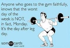 Unless Monday is the day after leg day.