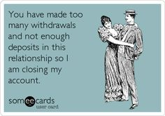 You have made too many withdrawals and not enough deposits in this relationship so I am closing my account.