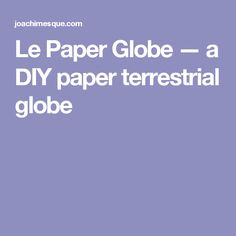 Le Paper Globe —a DIY paper terrestrial globe