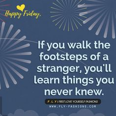 Happy Friday,  If you walk the footsteps of a stranger, you'll learn things you never knew.  www.FLY-Fashions.com  #flyfashions#beautifullife #lifeisajourney #enjoythemoment #beauty #inspirationcloset #inspirationstyle #inspirationboard #love #life #encouragement #goodfeelings #carpediem #motivation #selflove #enjoyyourself #heart #peace #selfreflection #goodvibes #inspirationalquote #repost #inspirationforyou #positive #lifestyle #reflection #inspire#hardwork #motivationalmonday… Life Is A Journey, You Never Know, Carpe Diem, Monday Motivation, Life Is Beautiful, Happy Friday, Self Love, Work Hard, Reflection