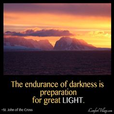 The endurance of darkness is preparation for great light. ~St. John of the Cross