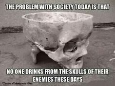 Skull - The Problem with Society Today Is That No One Drinks From the Skulls of Their Enemies. Badass Quotes, Funny Quotes, Funny Memes, Hilarious, It's Funny, Life Quotes, Funny Work, Goth Humor, Jokes