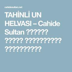 TAHİNLİ UN HELVASI – Cahide Sultan بِسْمِ اللهِ الرَّحْمنِ الرَّحِيمِ