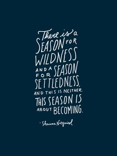"""There is a season for wildness and a season for settledness, and this is neither. This season is about becoming."" -Shauna Niequist 