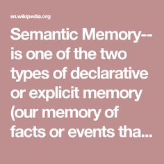 Semantic Memory-- is one of the two types of declarative or explicit memory (our memory of facts or events that is explicitly stored and retrieved). Semantic memory refers to general world knowledge that we have accumulated throughout our lives. This general knowledge (facts, ideas, meaning and concepts) is intertwined in experience and dependent on culture. Semantic memory is distinct from episodic memory, which is our memory of experiences and specific events that occur during our live...