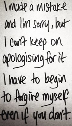 why don't you forgive me   ... Have To Begin To Forgive Myself Even If You Don't ~ Apology Quote