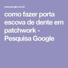 como fazer porta escova de dente em patchwork - Pesquisa Google