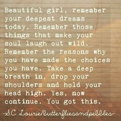 Beautiful girl, remember your deepest dreams today. Remember those things that make your soul laugh out wild. Remember the reasons why you have made the choices you have. Take a deep breath in, drop your shoulders and hold your head high. Yes, now continue. You got this.