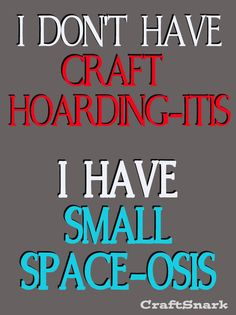 I don't have craft hoarding-itis. I have small space-osis. I think most crafters can relate. Craft Quotes, Cute Quotes, Funny Quotes, Jokes Quotes, Knitting Humor, Crochet Humor, Sewing Humor, Quilting Quotes, Sewing Quotes